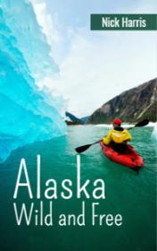 Alaska Wild and Free by Nick Harris book cover